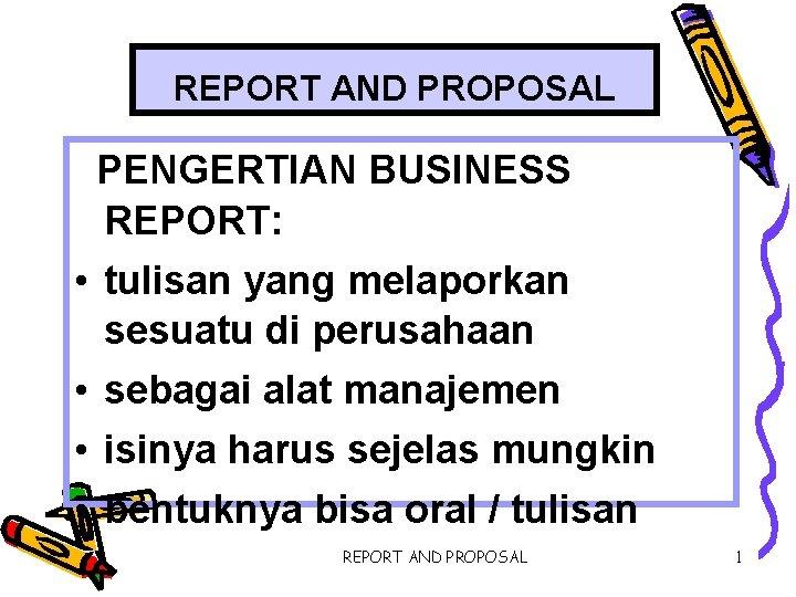 REPORT AND PROPOSAL PENGERTIAN BUSINESS REPORT: • tulisan yang melaporkan sesuatu di perusahaan •