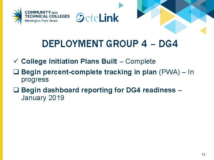 DEPLOYMENT GROUP 4 – DG 4 ü College Initiation Plans Built – Complete q