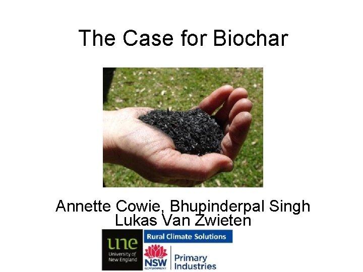 The Case for Biochar Annette Cowie, Bhupinderpal Singh Lukas Van Zwieten