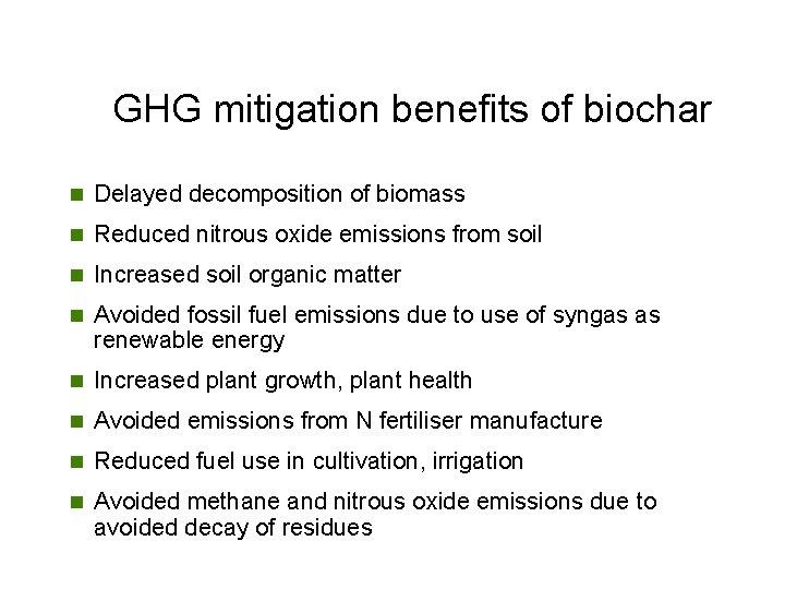 GHG mitigation benefits of biochar n Delayed decomposition of biomass n Reduced nitrous oxide