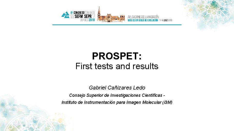 PROSPET: First tests and results Gabriel Cañizares Ledo Consejo Superior de Investigaciones Científicas Instituto