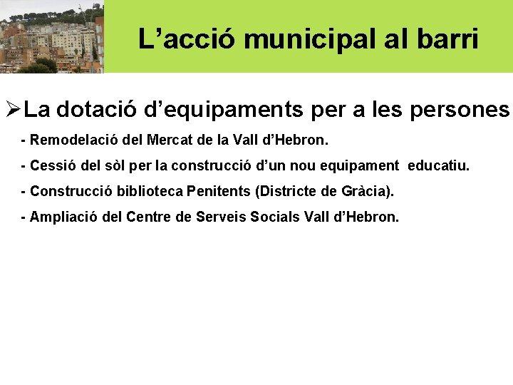 L'acció municipal al barri ØLa dotació d'equipaments per a les persones: - Remodelació del
