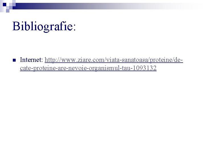 Bibliografie: n Internet: http: //www. ziare. com/viata-sanatoasa/proteine/decate-proteine-are-nevoie-organismul-tau-1093132