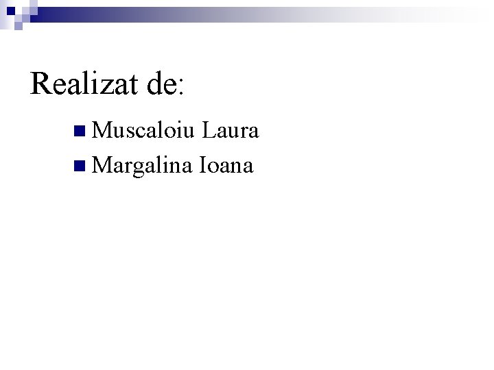 Realizat de: n Muscaloiu Laura n Margalina Ioana