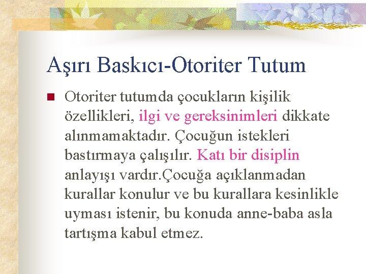 Aşırı Baskıcı-Otoriter Tutum n Otoriter tutumda çocukların kişilik özellikleri, ilgi ve gereksinimleri dikkate alınmamaktadır.