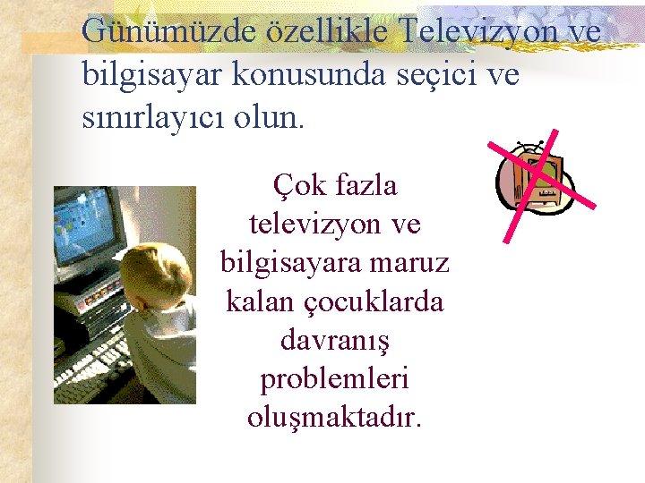 Günümüzde özellikle Televizyon ve bilgisayar konusunda seçici ve sınırlayıcı olun. Çok fazla televizyon ve