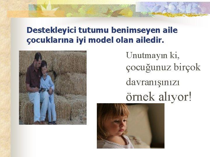Destekleyici tutumu benimseyen aile çocuklarına iyi model olan ailedir. Unutmayın ki, çocuğunuz birçok davranışınızı