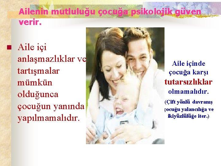 Ailenin mutluluğu çocuğa psikolojik güven verir. n Aile içi anlaşmazlıklar ve tartışmalar mümkün olduğunca
