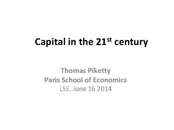 Capital in the 21 st century Thomas Piketty Paris School of Economics LSE,