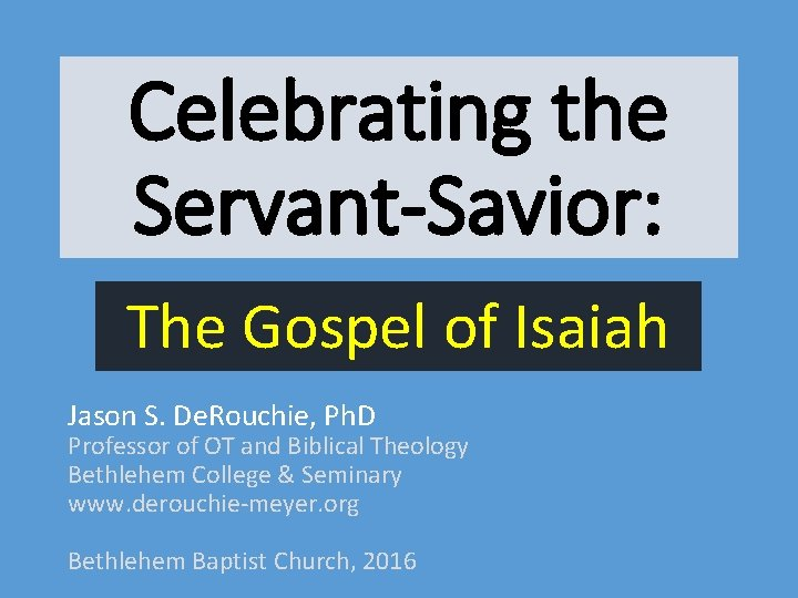 Celebrating the Servant-Savior: The Gospel of Isaiah Jason S. De. Rouchie, Ph. D Professor