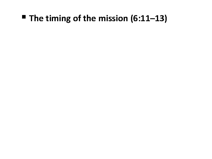§ The timing of the mission (6: 11– 13)