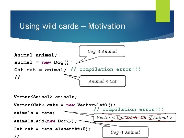 Using wild cards – Motivation Animal animal; animal = new Dog(); Cat cat =