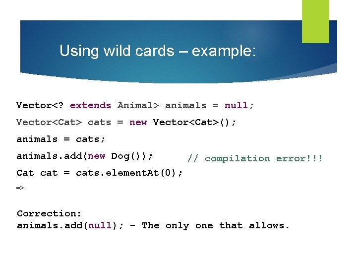 Using wild cards – example: Vector<? extends Animal> animals = null; Vector<Cat> cats =