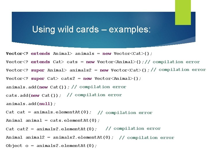 Using wild cards – examples: Vector<? extends Animal> animals = new Vector<Cat>(); Vector<? extends