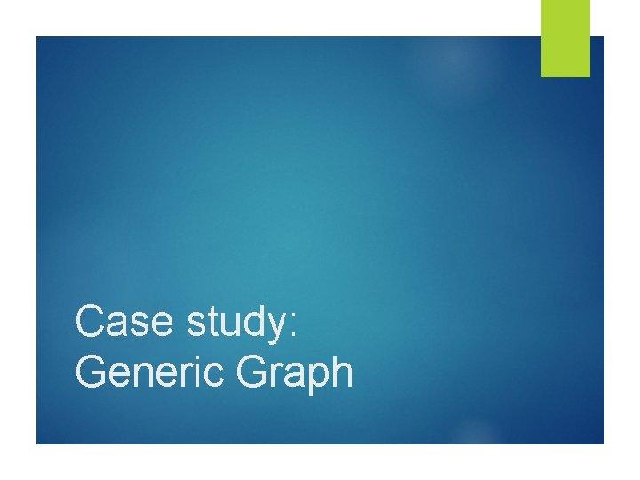 Case study: Generic Graph