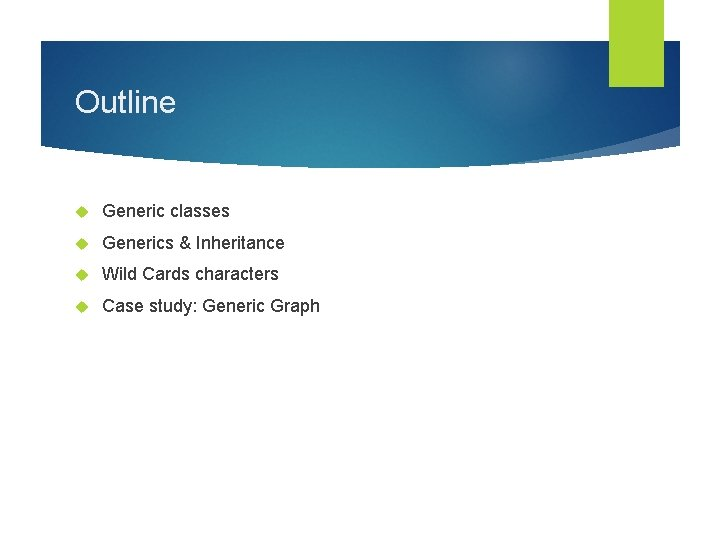 Outline Generic classes Generics & Inheritance Wild Cards characters Case study: Generic Graph