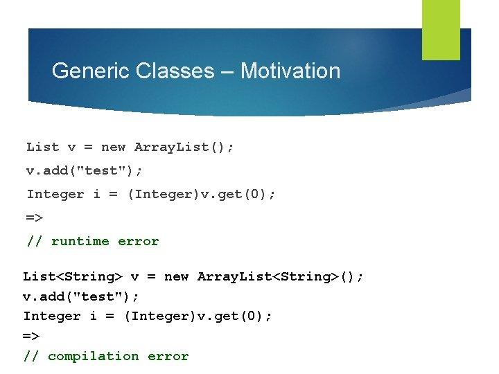 "Generic Classes – Motivation List v = new Array. List(); v. add(""test""); Integer i"