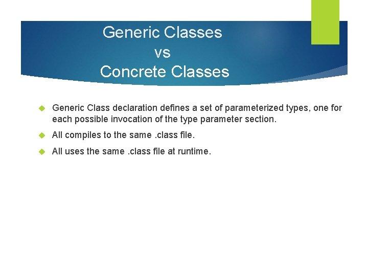 Generic Classes vs Concrete Classes Generic Class declaration defines a set of parameterized types,
