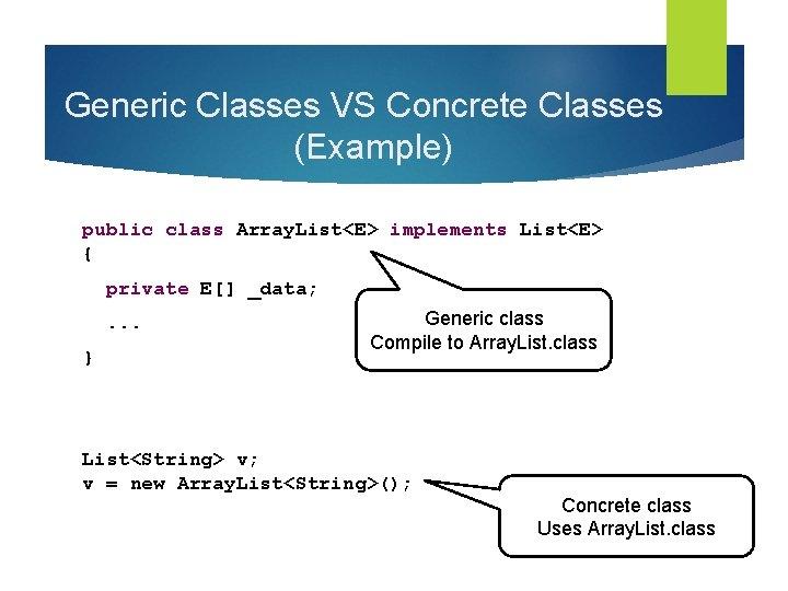 Generic Classes VS Concrete Classes (Example) public class Array. List<E> implements List<E> { private