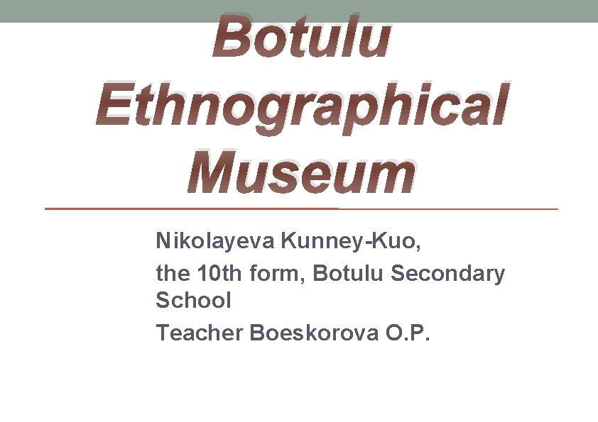 Botulu Ethnographical Museum Nikolayeva Kunney-Kuo, the 10 th form, Botulu Secondary School Teacher Boeskorova