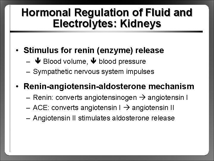 Hormonal Regulation of Fluid and Electrolytes: Kidneys • Stimulus for renin (enzyme) release –