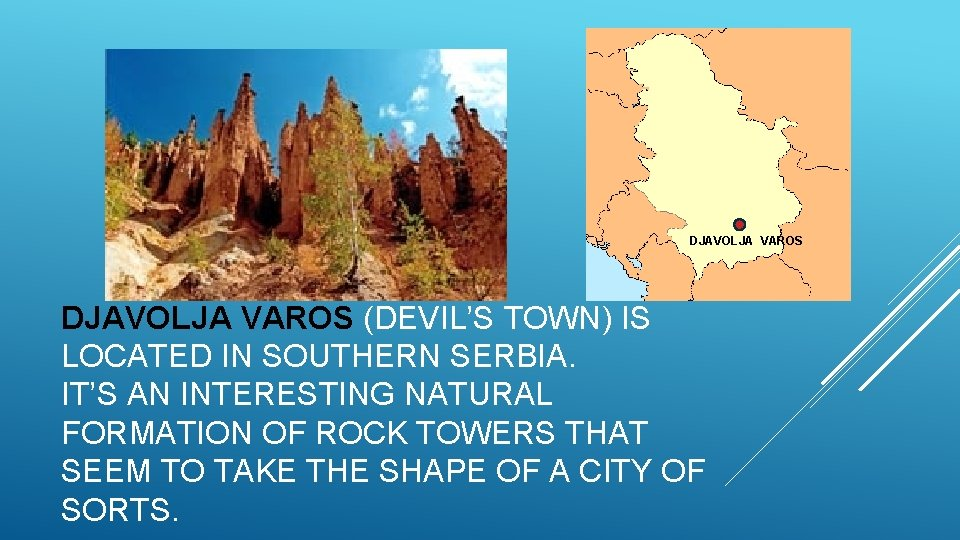 DJAVOLJA VAROS (DEVIL'S TOWN) IS LOCATED IN SOUTHERN SERBIA. IT'S AN INTERESTING NATURAL FORMATION