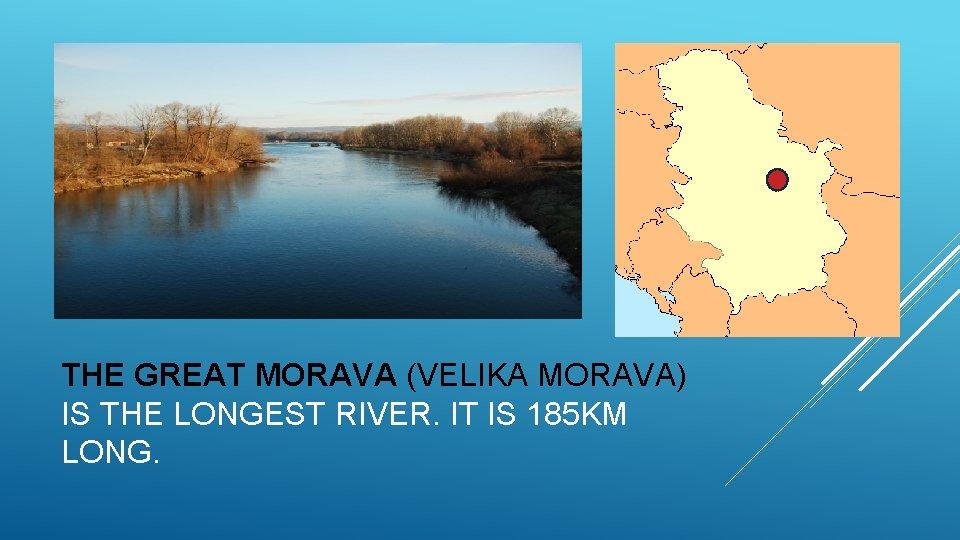 THE GREAT MORAVA (VELIKA MORAVA) IS THE LONGEST RIVER. IT IS 185 KM LONG.