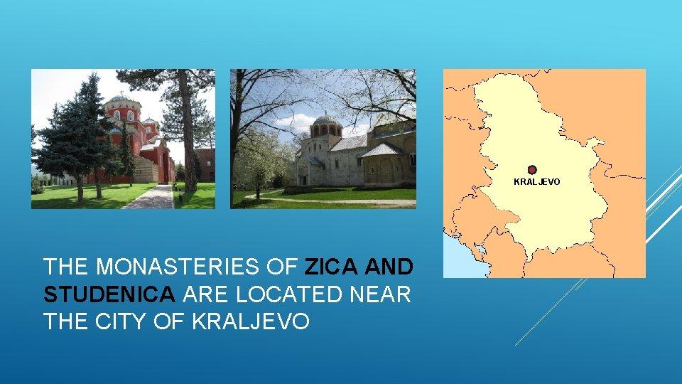 KRALJEVO THE MONASTERIES OF ZICA AND STUDENICA ARE LOCATED NEAR THE CITY OF KRALJEVO