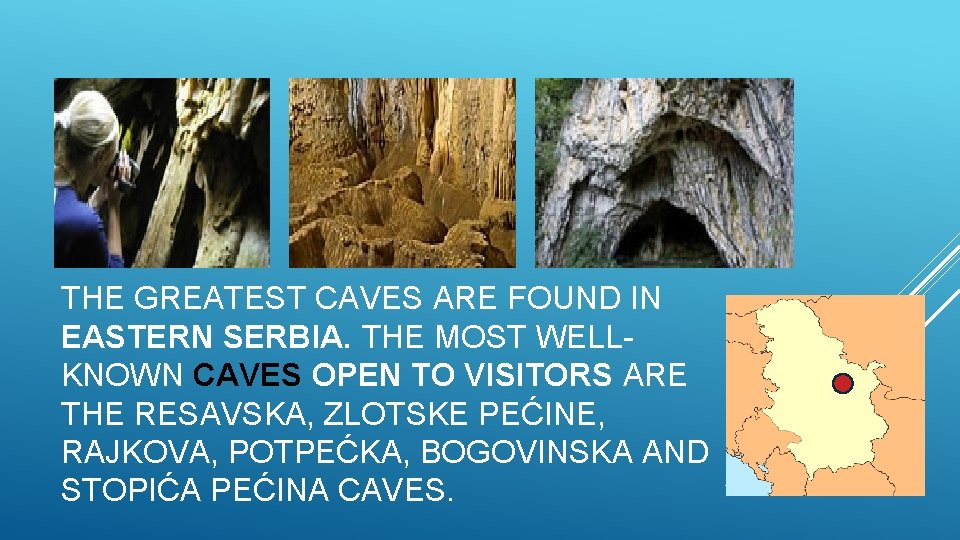 THE GREATEST CAVES ARE FOUND IN EASTERN SERBIA. THE MOST WELLKNOWN CAVES OPEN TO