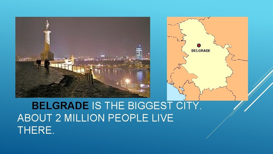 BELGRADE IS THE BIGGEST CITY. ABOUT 2 MILLION PEOPLE LIVE THERE.