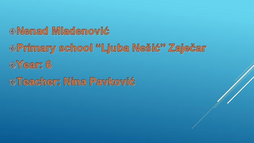 "Nenad Mladenović Primary school ""Ljuba Nešić"" Zaječar Year: 6 Teacher: Nina Pavković"