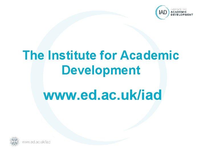 The Institute for Academic Development www. ed. ac. uk/iad