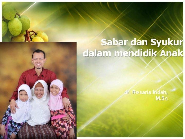 Sabar dan Syukur dalam mendidik Anak dr. Rosaria Indah, M. Sc