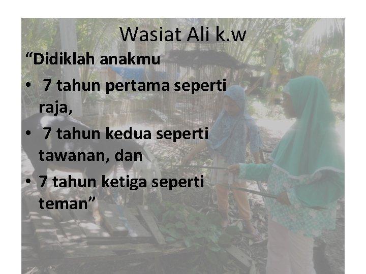 """Wasiat Ali k. w """"Didiklah anakmu • 7 tahun pertama seperti raja, • 7"""