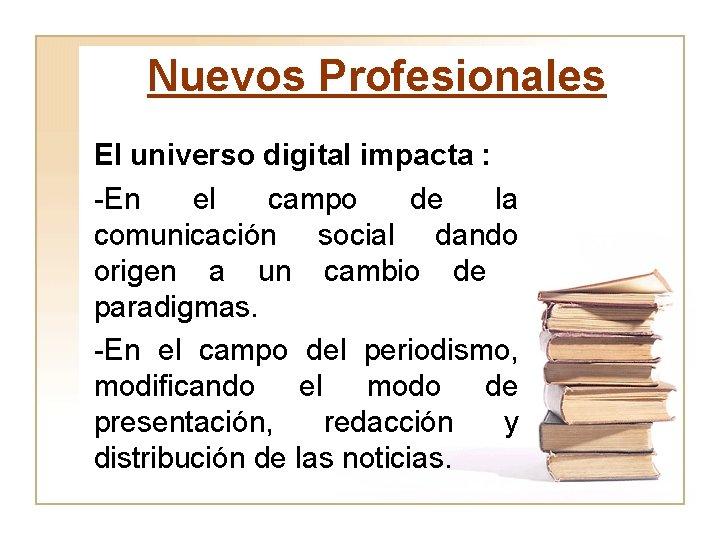 Nuevos Profesionales El universo digital impacta : -En el campo de la comunicación social