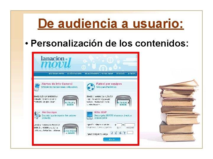 De audiencia a usuario: • Personalización de los contenidos: