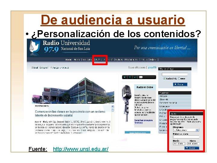 De audiencia a usuario • ¿Personalización de los contenidos? Fuente: http: //www. unsl. edu.