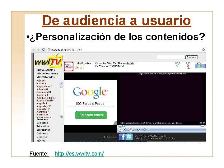 De audiencia a usuario • ¿Personalización de los contenidos? Fuente: http: //es. wwitv. com/