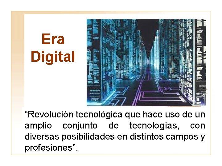 """Era Digital """"Revolución tecnológica que hace uso de un amplio conjunto de tecnologías, con"""