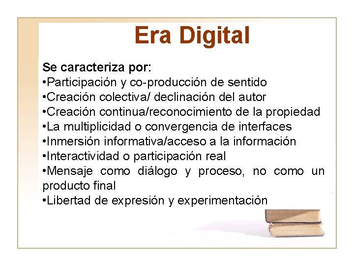Era Digital Se caracteriza por: • Participación y co-producción de sentido • Creación colectiva/