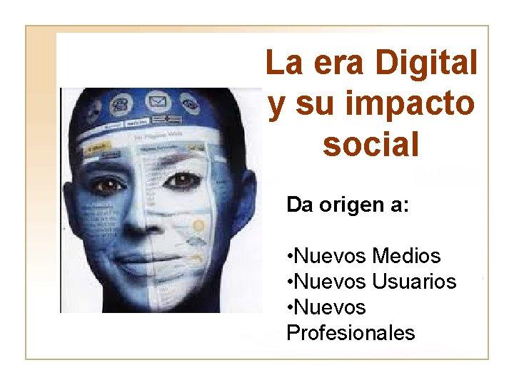 La era Digital y su impacto social Da origen a: • Nuevos Medios •
