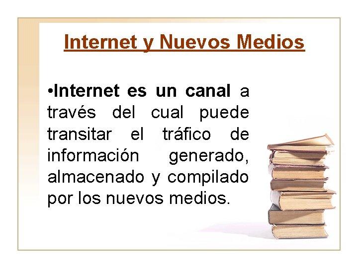 Internet y Nuevos Medios • Internet es un canal a través del cual puede