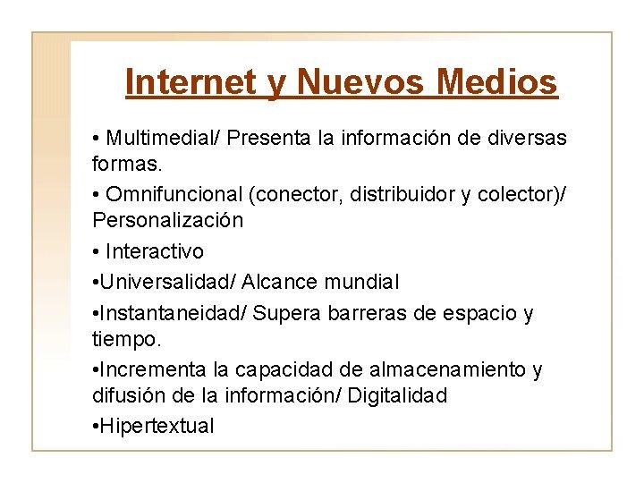 Internet y Nuevos Medios • Multimedial/ Presenta la información de diversas formas. • Omnifuncional