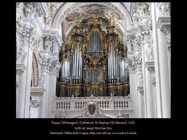 Passau (Allemagne), Cathédrale St Stephan (St Etienne), 1731, buffet de Joseph Matthias Götz Particularité: