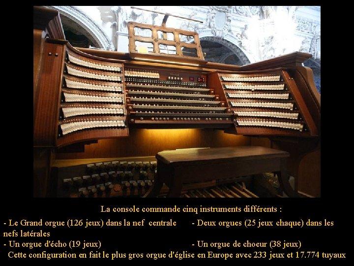 La console commande cinq instruments différents : - Le Grand orgue (126 jeux) dans