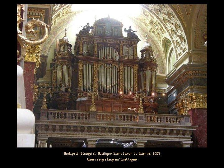 Budapest (Hongrie), Basilique Szent István St Etienne, 1905 Facteur d'orgue hongrois: József Angster