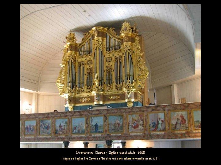Overtornea (Suède), Eglise paroissiale, 1608 l'orgue de l'église Ste Gertrude (Stockholm) a été acheté