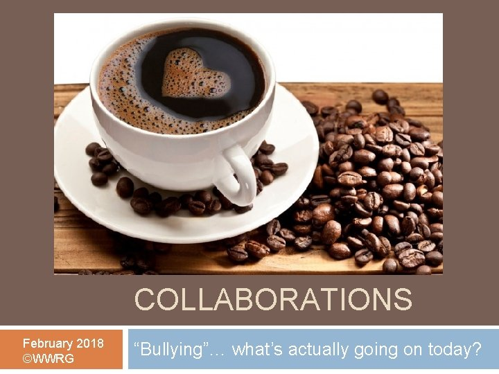 """COFFEE COLLABORATIONS February 2018 ©WWRG """"Bullying""""… what's actually going on today?"""