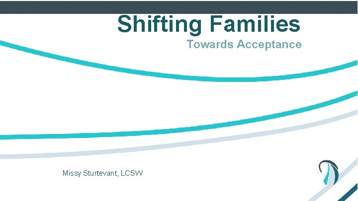 Shifting Families Towards Acceptance Missy Sturtevant, LCSW Mae. Bright Group, LLC