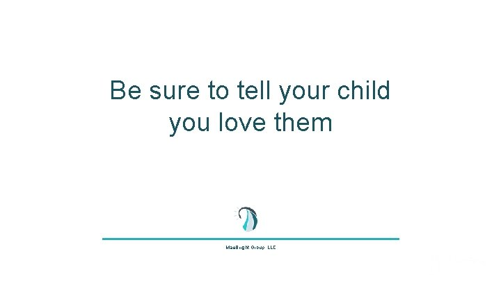Be sure to tell your child you love them Mae. Bright Group, LLC